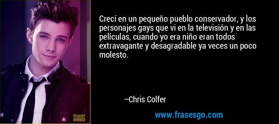 Crecí en un pequeño pueblo conservador, y los personajes gays que vi en la televisión y en las películas, cuando yo era niño eran todos extravagante y desagradable ya veces un poco molesto. – Chris Colfer