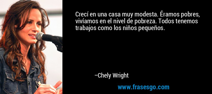 Crecí en una casa muy modesta. Éramos pobres, vivíamos en el nivel de pobreza. Todos tenemos trabajos como los niños pequeños. – Chely Wright