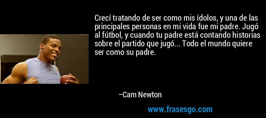 Crecí tratando de ser como mis ídolos, y una de las principales personas en mi vida fue mi padre. Jugó al fútbol, y cuando tu padre está contando historias sobre el partido que jugó... Todo el mundo quiere ser como su padre. – Cam Newton
