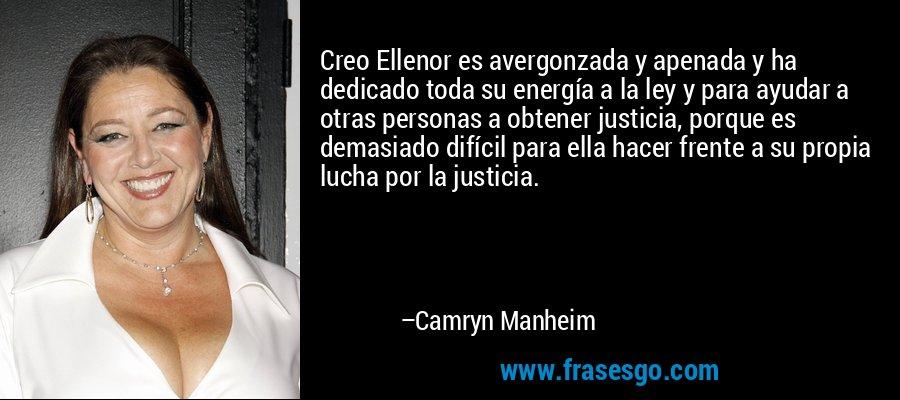 Creo Ellenor es avergonzada y apenada y ha dedicado toda su energía a la ley y para ayudar a otras personas a obtener justicia, porque es demasiado difícil para ella hacer frente a su propia lucha por la justicia. – Camryn Manheim