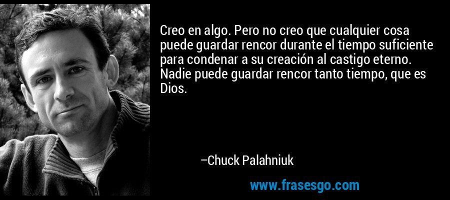 Creo en algo. Pero no creo que cualquier cosa puede guardar rencor durante el tiempo suficiente para condenar a su creación al castigo eterno. Nadie puede guardar rencor tanto tiempo, que es Dios. – Chuck Palahniuk