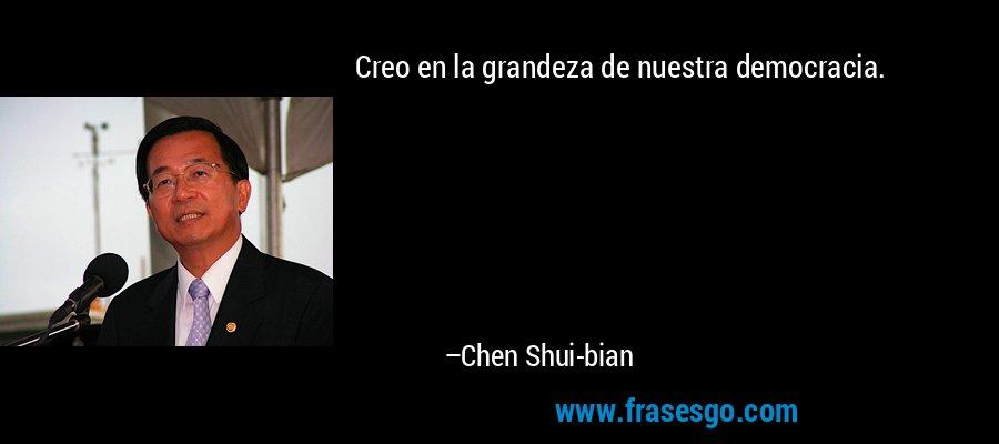Creo en la grandeza de nuestra democracia. – Chen Shui-bian