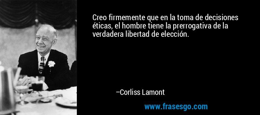 Creo firmemente que en la toma de decisiones éticas, el hombre tiene la prerrogativa de la verdadera libertad de elección. – Corliss Lamont