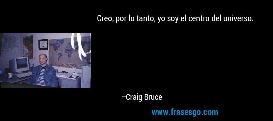 Creo, por lo tanto, yo soy el centro del universo. – Craig Bruce