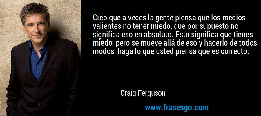 Creo que a veces la gente piensa que los medios valientes no tener miedo, que por supuesto no significa eso en absoluto. Esto significa que tienes miedo, pero se mueve allá de eso y hacerlo de todos modos, haga lo que usted piensa que es correcto. – Craig Ferguson
