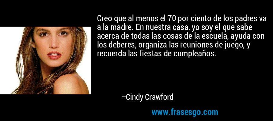 Creo que al menos el 70 por ciento de los padres va a la madre. En nuestra casa, yo soy el que sabe acerca de todas las cosas de la escuela, ayuda con los deberes, organiza las reuniones de juego, y recuerda las fiestas de cumpleaños. – Cindy Crawford