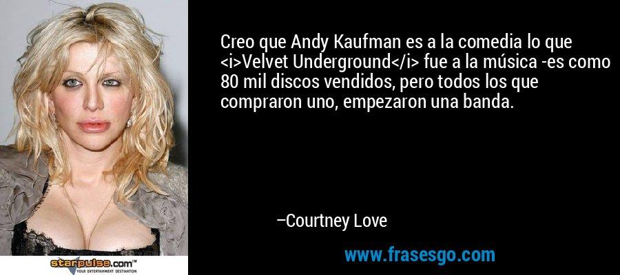 Creo que Andy Kaufman es a la comedia lo que <i>Velvet Underground</i> fue a la música -es como 80 mil discos vendidos, pero todos los que compraron uno, empezaron una banda. – Courtney Love