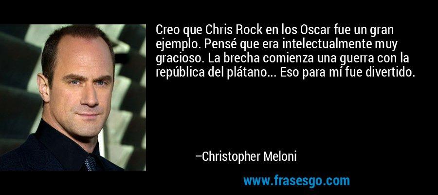 Creo que Chris Rock en los Oscar fue un gran ejemplo. Pensé que era intelectualmente muy gracioso. La brecha comienza una guerra con la república del plátano... Eso para mí fue divertido. – Christopher Meloni