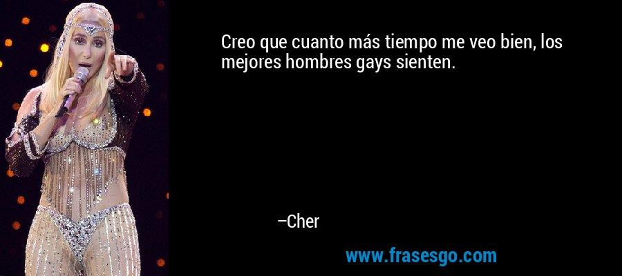 Creo que cuanto más tiempo me veo bien, los mejores hombres gays sienten. – Cher