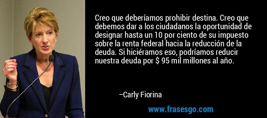 Creo que deberíamos prohibir destina. Creo que debemos dar a los ciudadanos la oportunidad de designar hasta un 10 por ciento de su impuesto sobre la renta federal hacia la reducción de la deuda. Si hiciéramos eso, podríamos reducir nuestra deuda por $ 95 mil millones al año. – Carly Fiorina