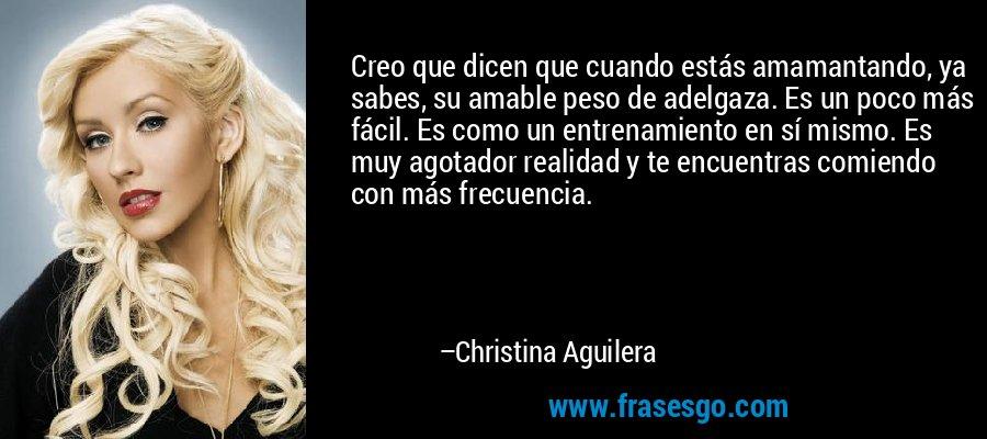 Creo que dicen que cuando estás amamantando, ya sabes, su amable peso de adelgaza. Es un poco más fácil. Es como un entrenamiento en sí mismo. Es muy agotador realidad y te encuentras comiendo con más frecuencia. – Christina Aguilera