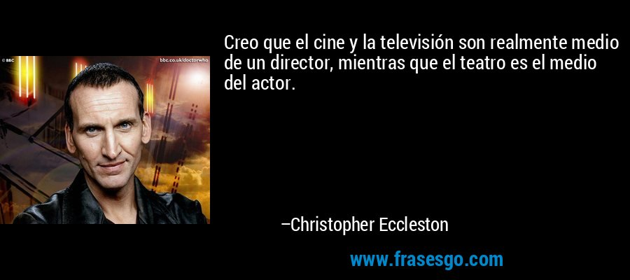 Creo que el cine y la televisión son realmente medio de un director, mientras que el teatro es el medio del actor. – Christopher Eccleston