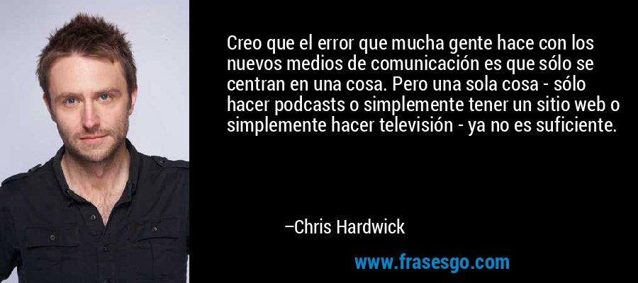 Creo que el error que mucha gente hace con los nuevos medios de comunicación es que sólo se centran en una cosa. Pero una sola cosa - sólo hacer podcasts o simplemente tener un sitio web o simplemente hacer televisión - ya no es suficiente. – Chris Hardwick