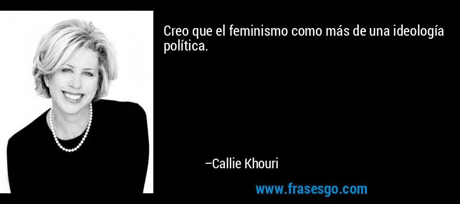 Creo que el feminismo como más de una ideología política. – Callie Khouri