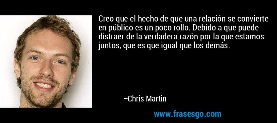 Creo que el hecho de que una relación se convierte en público es un poco rollo. Debido a que puede distraer de la verdadera razón por la que estamos juntos, que es que igual que los demás. – Chris Martin