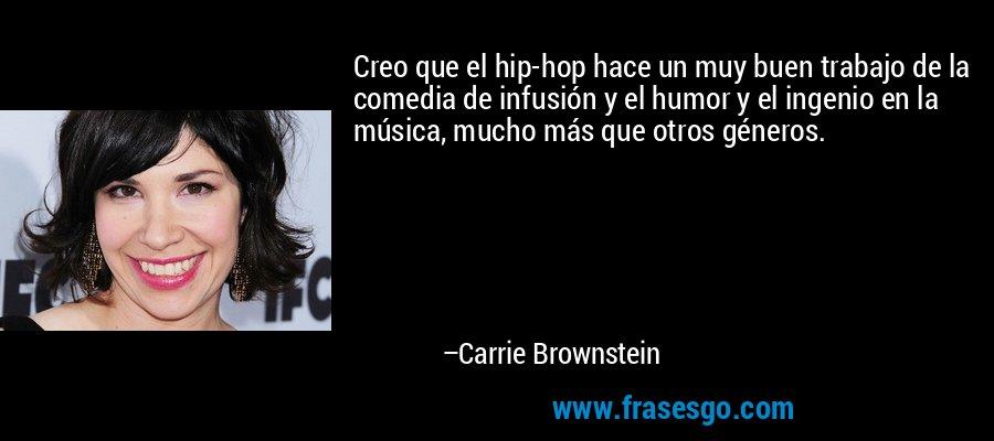 Creo que el hip-hop hace un muy buen trabajo de la comedia de infusión y el humor y el ingenio en la música, mucho más que otros géneros. – Carrie Brownstein