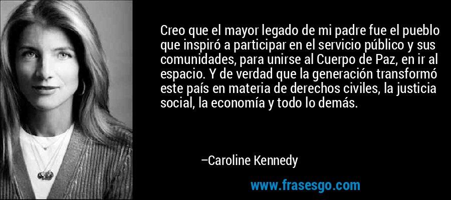 Creo que el mayor legado de mi padre fue el pueblo que inspiró a participar en el servicio público y sus comunidades, para unirse al Cuerpo de Paz, en ir al espacio. Y de verdad que la generación transformó este país en materia de derechos civiles, la justicia social, la economía y todo lo demás. – Caroline Kennedy