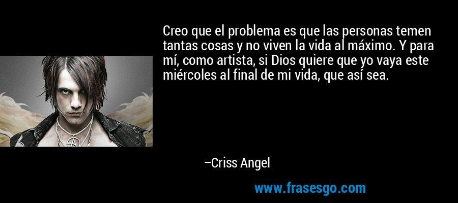 Creo que el problema es que las personas temen tantas cosas y no viven la vida al máximo. Y para mí, como artista, si Dios quiere que yo vaya este miércoles al final de mi vida, que así sea. – Criss Angel