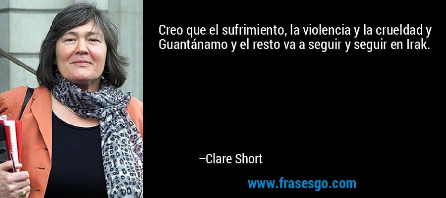 Creo que el sufrimiento, la violencia y la crueldad y Guantánamo y el resto va a seguir y seguir en Irak. – Clare Short