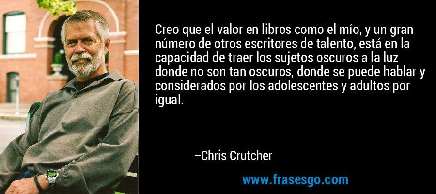 Creo que el valor en libros como el mío, y un gran número de otros escritores de talento, está en la capacidad de traer los sujetos oscuros a la luz donde no son tan oscuros, donde se puede hablar y considerados por los adolescentes y adultos por igual. – Chris Crutcher
