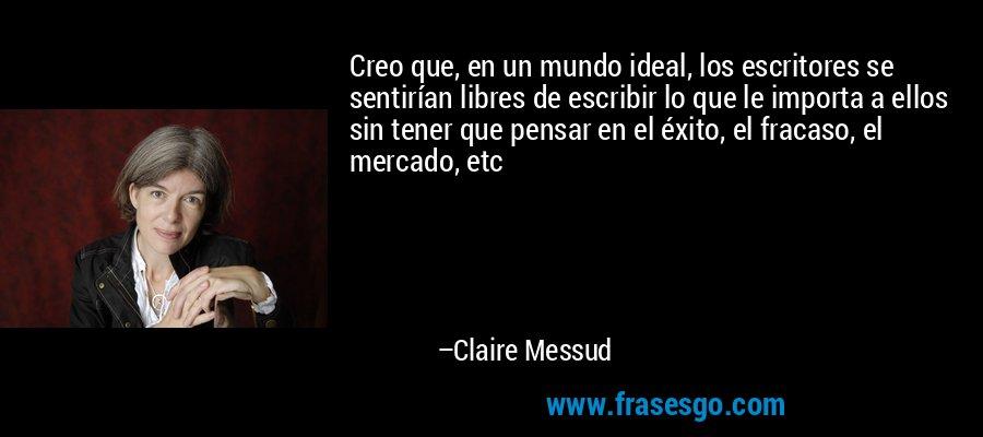 Creo que, en un mundo ideal, los escritores se sentirían libres de escribir lo que le importa a ellos sin tener que pensar en el éxito, el fracaso, el mercado, etc – Claire Messud