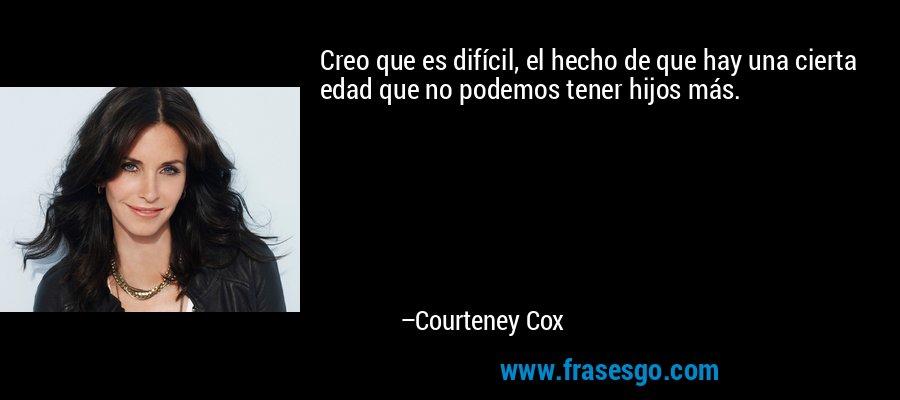 Creo que es difícil, el hecho de que hay una cierta edad que no podemos tener hijos más. – Courteney Cox