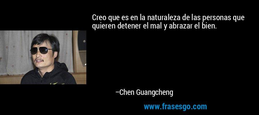Creo que es en la naturaleza de las personas que quieren detener el mal y abrazar el bien. – Chen Guangcheng