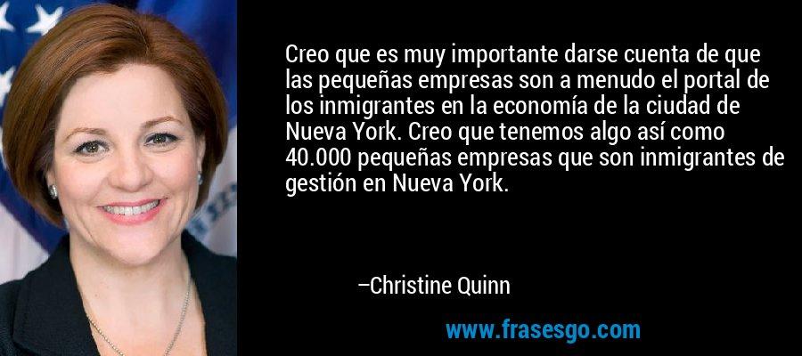 Creo que es muy importante darse cuenta de que las pequeñas empresas son a menudo el portal de los inmigrantes en la economía de la ciudad de Nueva York. Creo que tenemos algo así como 40.000 pequeñas empresas que son inmigrantes de gestión en Nueva York. – Christine Quinn