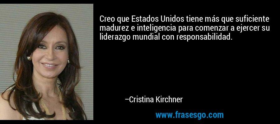 Creo que Estados Unidos tiene más que suficiente madurez e inteligencia para comenzar a ejercer su liderazgo mundial con responsabilidad. – Cristina Kirchner