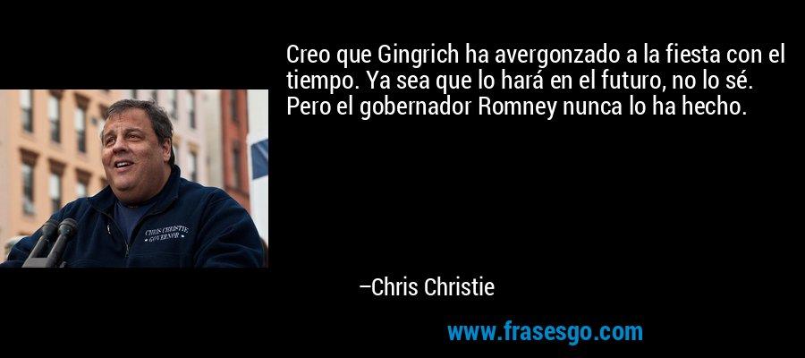 Creo que Gingrich ha avergonzado a la fiesta con el tiempo. Ya sea que lo hará en el futuro, no lo sé. Pero el gobernador Romney nunca lo ha hecho. – Chris Christie