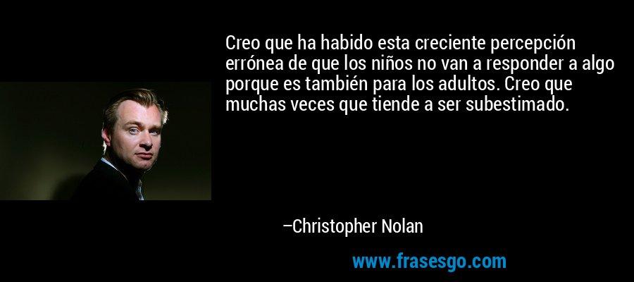 Creo que ha habido esta creciente percepción errónea de que los niños no van a responder a algo porque es también para los adultos. Creo que muchas veces que tiende a ser subestimado. – Christopher Nolan