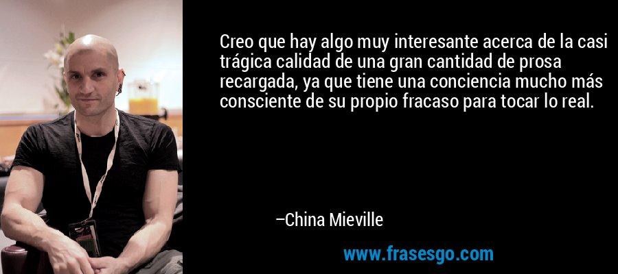 Creo que hay algo muy interesante acerca de la casi trágica calidad de una gran cantidad de prosa recargada, ya que tiene una conciencia mucho más consciente de su propio fracaso para tocar lo real. – China Mieville