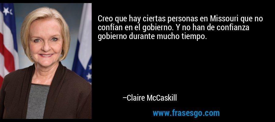 Creo que hay ciertas personas en Missouri que no confían en el gobierno. Y no han de confianza gobierno durante mucho tiempo. – Claire McCaskill