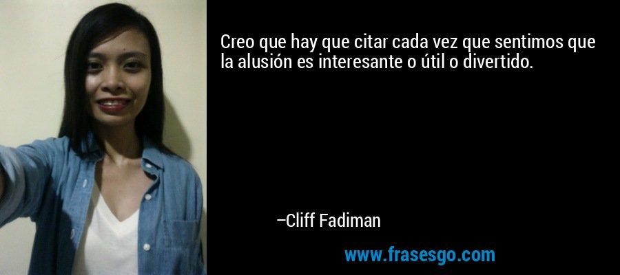 Creo que hay que citar cada vez que sentimos que la alusión es interesante o útil o divertido. – Cliff Fadiman