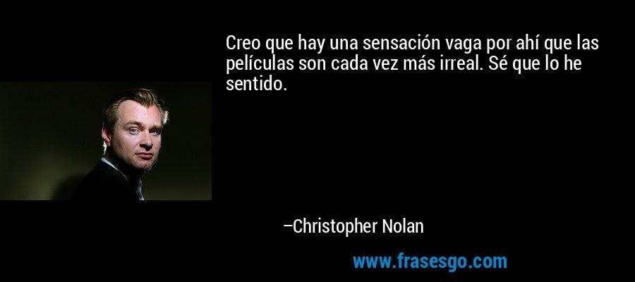 Creo que hay una sensación vaga por ahí que las películas son cada vez más irreal. Sé que lo he sentido. – Christopher Nolan