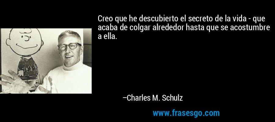 Creo que he descubierto el secreto de la vida - que acaba de colgar alrededor hasta que se acostumbre a ella. – Charles M. Schulz