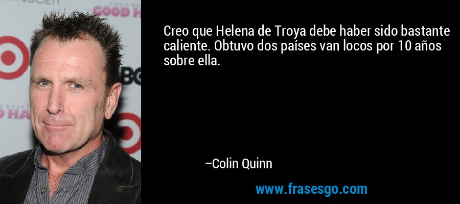 Creo que Helena de Troya debe haber sido bastante caliente. Obtuvo dos países van locos por 10 años sobre ella. – Colin Quinn