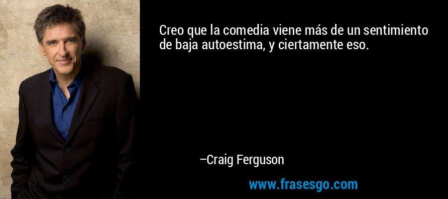 Creo que la comedia viene más de un sentimiento de baja autoestima, y ciertamente eso. – Craig Ferguson
