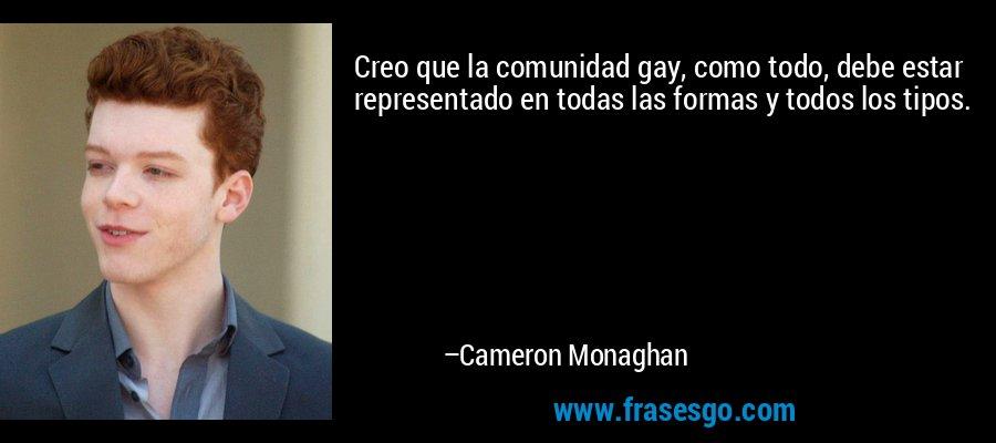 Creo que la comunidad gay, como todo, debe estar representado en todas las formas y todos los tipos. – Cameron Monaghan