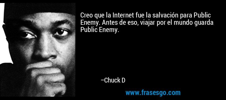 Creo que la Internet fue la salvación para Public Enemy. Antes de eso, viajar por el mundo guarda Public Enemy. – Chuck D