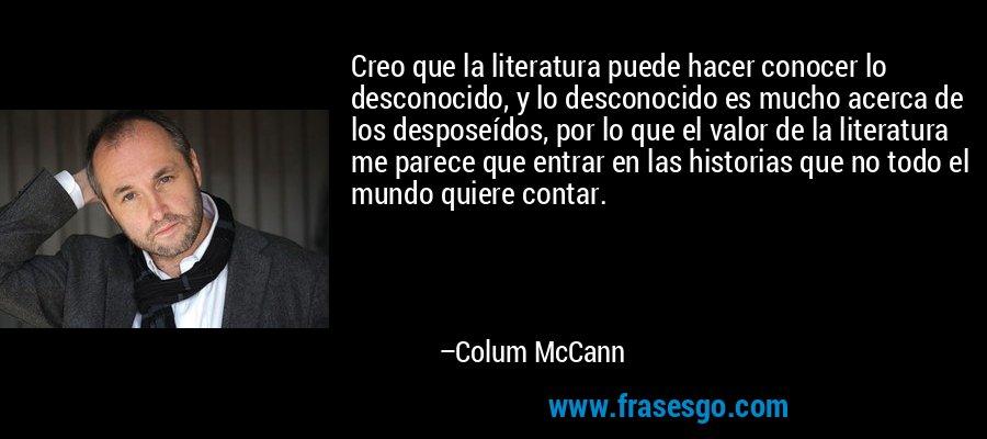 Creo que la literatura puede hacer conocer lo desconocido, y lo desconocido es mucho acerca de los desposeídos, por lo que el valor de la literatura me parece que entrar en las historias que no todo el mundo quiere contar. – Colum McCann