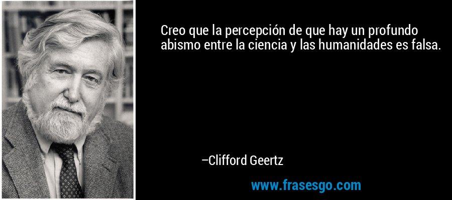 Creo que la percepción de que hay un profundo abismo entre la ciencia y las humanidades es falsa. – Clifford Geertz