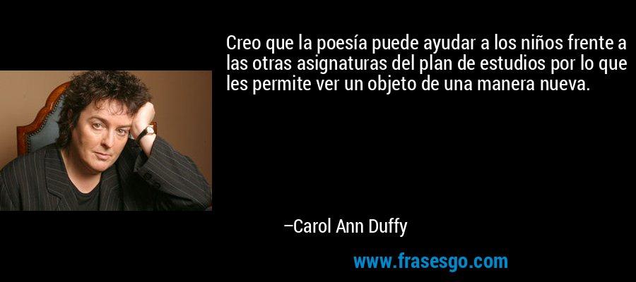 Creo que la poesía puede ayudar a los niños frente a las otras asignaturas del plan de estudios por lo que les permite ver un objeto de una manera nueva. – Carol Ann Duffy