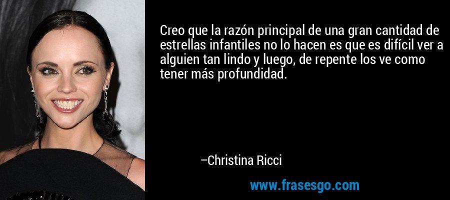Creo que la razón principal de una gran cantidad de estrellas infantiles no lo hacen es que es difícil ver a alguien tan lindo y luego, de repente los ve como tener más profundidad. – Christina Ricci