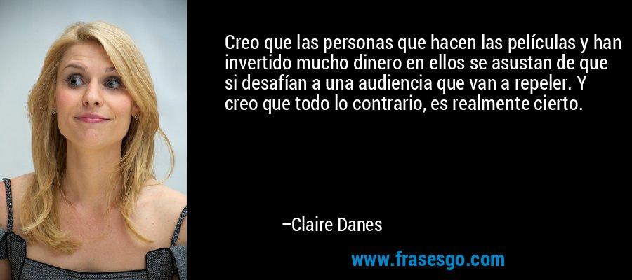Creo que las personas que hacen las películas y han invertido mucho dinero en ellos se asustan de que si desafían a una audiencia que van a repeler. Y creo que todo lo contrario, es realmente cierto. – Claire Danes