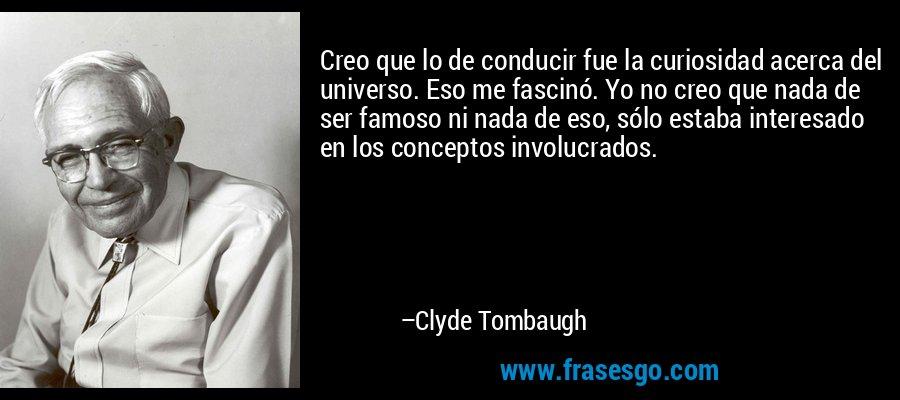 Creo que lo de conducir fue la curiosidad acerca del universo. Eso me fascinó. Yo no creo que nada de ser famoso ni nada de eso, sólo estaba interesado en los conceptos involucrados. – Clyde Tombaugh