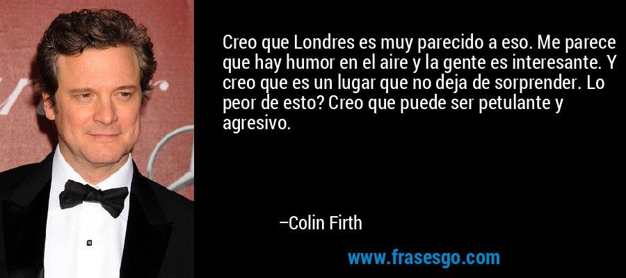 Creo que Londres es muy parecido a eso. Me parece que hay humor en el aire y la gente es interesante. Y creo que es un lugar que no deja de sorprender. Lo peor de esto? Creo que puede ser petulante y agresivo. – Colin Firth