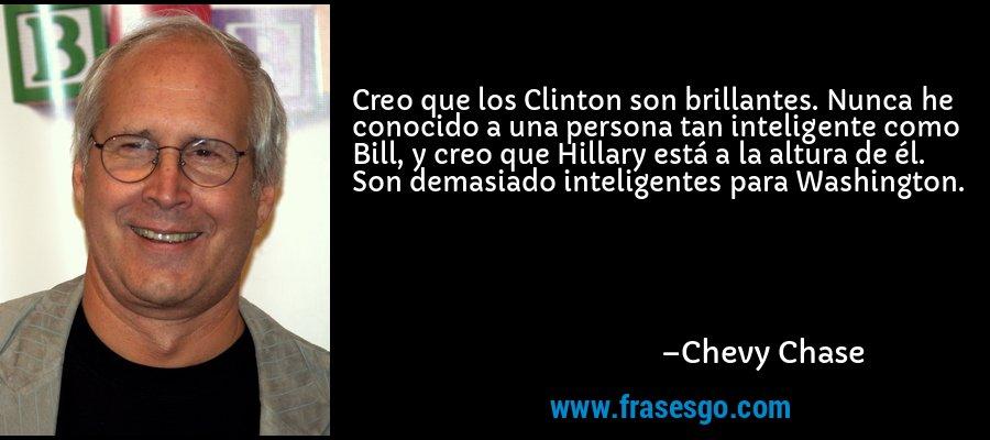 Creo que los Clinton son brillantes. Nunca he conocido a una persona tan inteligente como Bill, y creo que Hillary está a la altura de él. Son demasiado inteligentes para Washington. – Chevy Chase