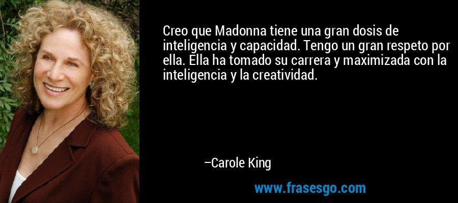 Creo que Madonna tiene una gran dosis de inteligencia y capacidad. Tengo un gran respeto por ella. Ella ha tomado su carrera y maximizada con la inteligencia y la creatividad. – Carole King
