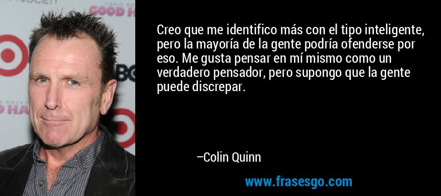 Creo que me identifico más con el tipo inteligente, pero la mayoría de la gente podría ofenderse por eso. Me gusta pensar en mí mismo como un verdadero pensador, pero supongo que la gente puede discrepar. – Colin Quinn